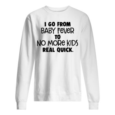 I go from baby fever to no more kids real quick shirt - i go from baby fever to no more kids real quick shirt unisex sweatshirt arctic white front 400x400