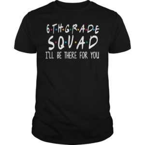 6th grade squad i'll be there for you shirt - 6th grade squad ill be there for you shirt 300x300