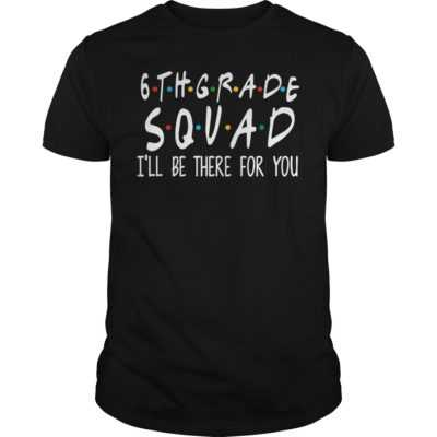 6th grade squad i'll be there for you shirt - 6th grade squad ill be there for you shirt 400x400