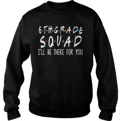 6th grade squad i'll be there for you shirt - 6th grade squad ill be there for you shirtvvvv 400x400