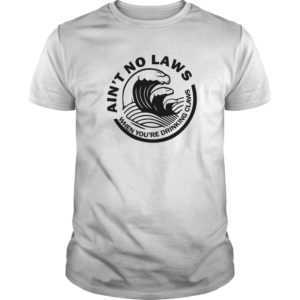 Ain't no laws when you're drinking claws shirt - Aint no laws when youre drinking claws shirt 300x300