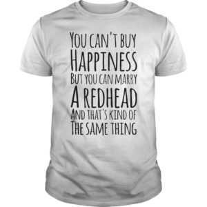 You can't buy happiness but you can marry a redhead shirt - You cant buy happiness but you can marry a redhead shirtYou cant buy happiness but you can marry a redhead shirtv 300x300
