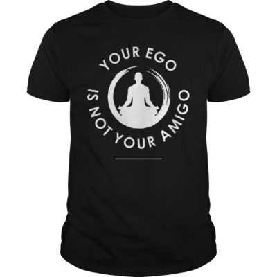 Your ego is not your amigo shirt - Your ego is not your amigo shirt 400x400