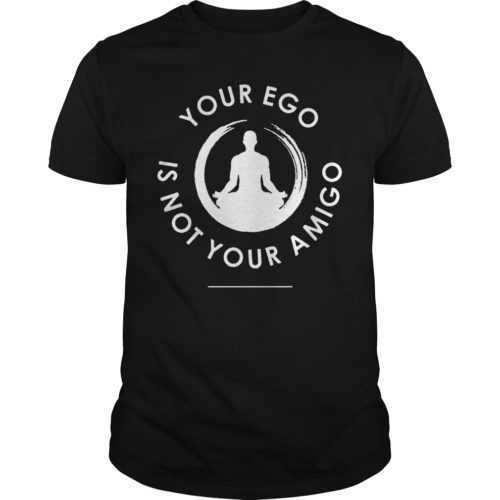 Your ego is not your amigo shirt - Your ego is not your amigo shirt 500x500