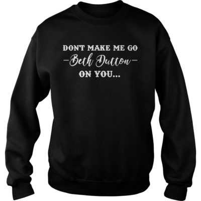 Don't make me go Beth Dutton on you shirt - Dont make me go Beth Dutton on you shi 400x400