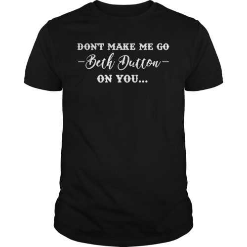 Don't make me go Beth Dutton on you shirt - Dont make me go Beth Dutton on you shirt 500x500