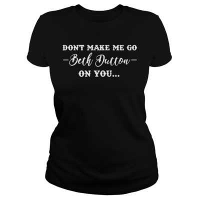 Don't make me go Beth Dutton on you shirt - Dont make me go Beth Dutton on you shirtvv 400x400